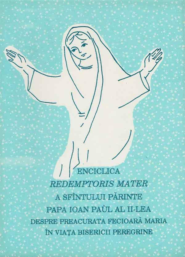 ENCICLICA REDEMPTORIS MATER A SFÂNTULUI PĂRINTE  PAPA IOAN PAUL AL II-LEA DESPRE PREACURATA FECIOARĂ MARIA ÎN VIAȚA BISERICII PEREGRINE