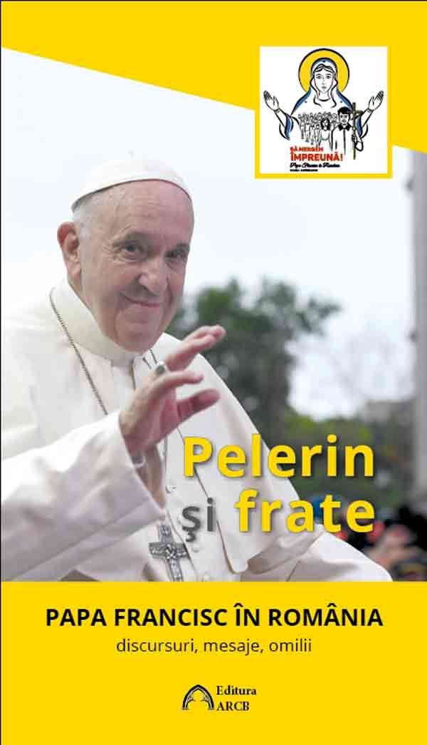 Pelerin şi frate. Papa Francisc în România: discursuri, mesaje, omilii
