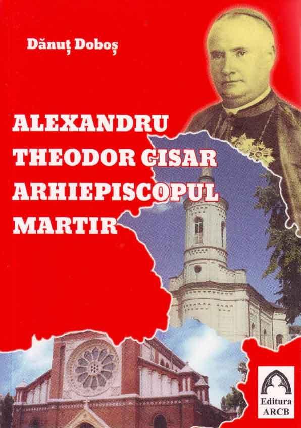 Alexandru Theodor Cisar - Arhiepiscopul martir